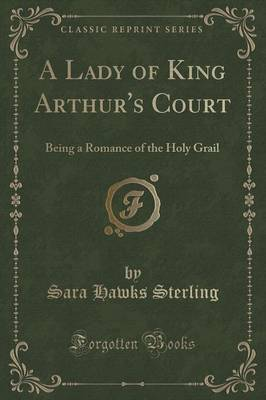 A Lady of King Arthur's Court: Being a Romance of the Holy Grail (Classic Reprint) (Paperback)