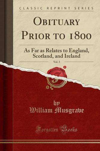 Obituary Prior to 1800, Vol. 3: As Far as Relates to England, Scotland, and Ireland (Classic Reprint) (Paperback)