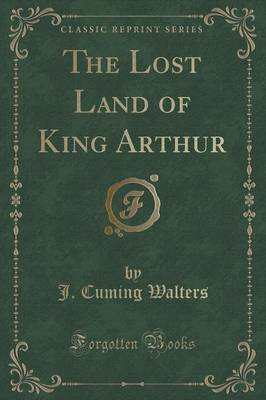 The Lost Land of King Arthur (Classic Reprint) (Paperback)