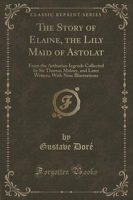 The Story of Elaine, the Lily Maid of Astolat: From the Arthurian Iegends Collected by Sir Thomas Malory, and Later Writers; With Nine Illustrations (Classic Reprint) (Paperback)