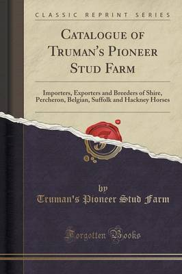Catalogue of Truman's Pioneer Stud Farm: Importers, Exporters and Breeders of Shire, Percheron, Belgian, Suffolk and Hackney Horses (Classic Reprint) (Paperback)