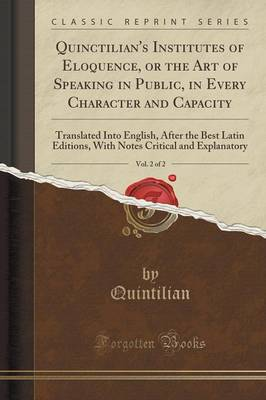 Quinctilian's Institutes of Eloquence, or the Art of Speaking in Public, in Every Character and Capacity, Vol. 2 of 2: Translated Into English, After the Best Latin Editions, with Notes Critical and Explanatory (Classic Reprint) (Paperback)