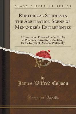 Rhetorical Studies in the Arbitration Scene of Menander's Epitrepontes: A Dissertation Presented to the Faculty of Princeton University in Candidacy for the Degree of Doctor of Philosophy (Classic Reprint) (Paperback)
