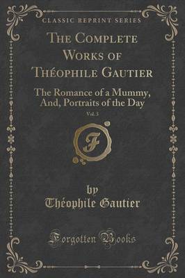 The Complete Works of Theophile Gautier, Vol. 3: The Romance of a Mummy, And, Portraits of the Day (Classic Reprint) (Paperback)
