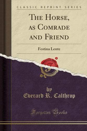 The Horse, as Comrade and Friend: Festina Lente (Classic Reprint) (Paperback)