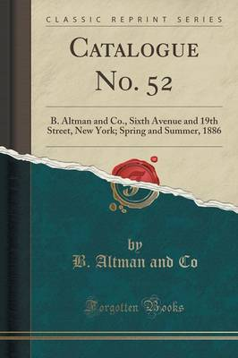 Catalogue No. 52: B. Altman and Co., Sixth Avenue and 19th Street, New York; Spring and Summer, 1886 (Classic Reprint) (Paperback)