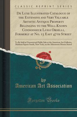 de Luxe Illustrated Catalogue of the Extensive and Very Valuable Artistic Antique Property Belonging to the Well-Known Connoisseur Luigi Orselli, Formerly at No. 15 East 47th Street: To Be Sold at Unrestricted Public Sale at the American Art Galleries, Ma (Paperback)