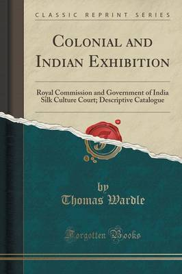 Colonial and Indian Exhibition: Royal Commission and Government of India Silk Culture Court; Descriptive Catalogue (Classic Reprint) (Paperback)