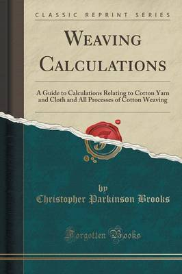 Weaving Calculations: A Guide to Calculations Relating to Cotton Yarn and Cloth and All Processes of Cotton Weaving (Classic Reprint) (Paperback)