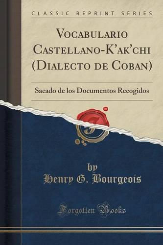 Vocabulario Castellano-K'Ak'chi (Dialecto de Coban): Sacado de Los Documentos Recogidos (Classic Reprint) (Paperback)