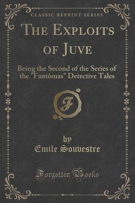 """The Exploits of Juve: Being the Second of the Series of the """"Fantomas"""" Detective Tales (Classic Reprint) (Paperback)"""