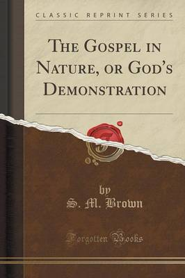 The Gospel in Nature, or God's Demonstration (Classic Reprint) (Paperback)