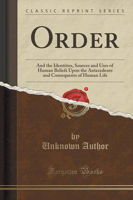 Order: And the Identities, Sources and Uses of Human Beliefs Upon the Antecedents and Consequents of Human Life (Classic Reprint) (Paperback)