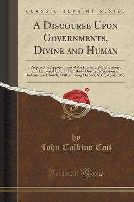 A Discourse Upon Governments, Divine and Human: Prepared by Appointment of the Presbytery of Harmony, and Delivered Before That Body During Its Sessions in Indiantown Church, Williamsburg District, S. C., April, 1853 (Classic Reprint) (Paperback)