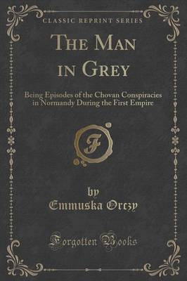 The Man in Grey: Being Episodes of the Chovan Conspiracies in Normandy During the First Empire (Classic Reprint) (Paperback)