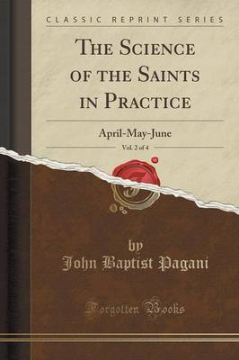 The Science of the Saints in Practice, Vol. 2 of 4: April-May-June (Classic Reprint) (Paperback)