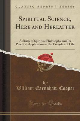 Spiritual Science, Here and Hereafter: A Study of Spiritual Philosophy and Its Practical Application to the Everyday of Life (Classic Reprint) (Paperback)