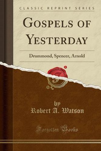 Gospels of Yesterday: Drummond, Spencer, Arnold (Classic Reprint) (Paperback)