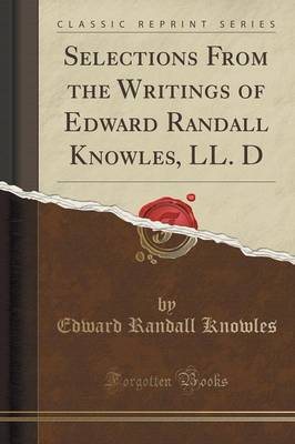 Selections from the Writings of Edward Randall Knowles, LL. D (Classic Reprint) (Paperback)