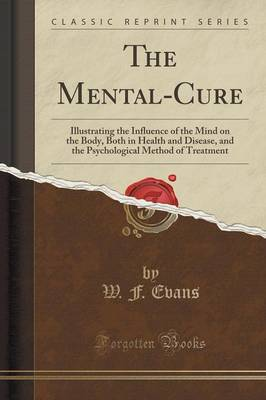 The Mental-Cure: Illustrating the Influence of the Mind on the Body, Both in Health and Disease, and the Psychological Method of Treatment (Classic Reprint) (Paperback)