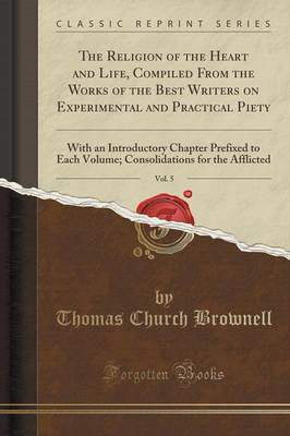 The Religion of the Heart and Life, Compiled from the Works of the Best Writers on Experimental and Practical Piety, Vol. 5: With an Introductory Chapter Prefixed to Each Volume; Consolidations for the Afflicted (Classic Reprint) (Paperback)