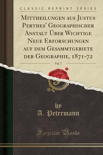 Mittheilungen Aus Justus Perthes' Geographischer Anstalt Uber Wichtige Neue Erforschungen Auf Dem Gesammtgebiete Der Geographie, 1871-72, Vol. 7 (Classic Reprint) (Paperback)