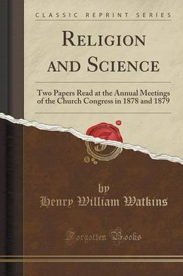 Religion and Science: Two Papers Read at the Annual Meetings of the Church Congress in 1878 and 1879 (Classic Reprint) (Paperback)