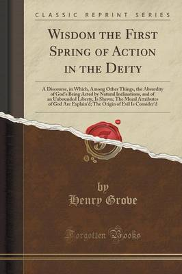 Wisdom the First Spring of Action in the Deity: A Discourse, in Which, Among Other Things, the Absurdity of God's Being Acted by Natural Inclinations, and of an Unbounded Liberty, Is Shewn; The Moral Attributes of God Are Explain'd; The Origin of Evil Is (Paperback)