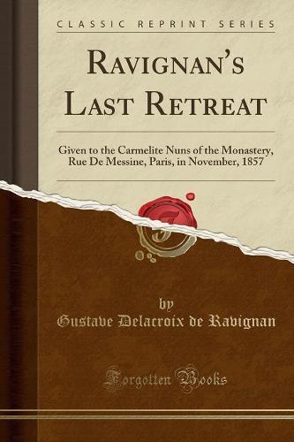 Ravignan's Last Retreat: Given to the Carmelite Nuns of the Monastery, Rue de Messine, Paris, in November, 1857 (Classic Reprint) (Paperback)