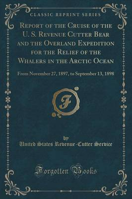 Report of the Cruise of the U. S. Revenue Cutter Bear and the Overland Expedition for the Relief of the Whalers in the Arctic Ocean: From November 27, 1897, to September 13, 1898 (Classic Reprint) (Paperback)