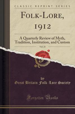 Folk-Lore, 1912, Vol. 23: A Quarterly Review of Myth, Tradition, Institution, and Custom (Classic Reprint) (Paperback)