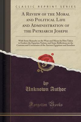 A Review of the Moral and Political Life and Administration of the Patriarch Joseph: With Some Remarks on the Ways and Means by Him Taken to Enslave the Egyptian Nation, and Some Reflections on the Customs and Ceremonies of the Ancient Egyptians and Israe (Paperback)