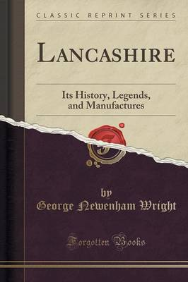 Lancashire: Its History, Legends, and Manufactures (Classic Reprint) (Paperback)