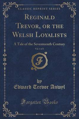 Reginald Trevor, or the Welsh Loyalists, Vol. 1 of 3: A Tale of the Seventeenth Century (Classic Reprint) (Paperback)