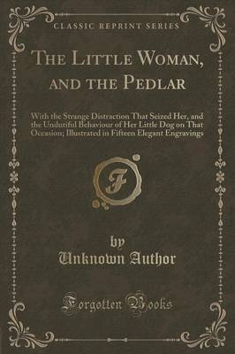 The Little Woman, and the Pedlar: With the Strange Distraction That Seized Her, and the Undutiful Behaviour of Her Little Dog on That Occasion; Illustrated in Fifteen Elegant Engravings (Classic Reprint) (Paperback)