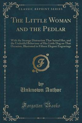 The Little Woman and the Pedlar: With the Strange Distraction That Seized Her, and the Undutiful Behaviour of Her Little Dog on That Occasion, Illustrated in Fifteen Elegant Engravings (Classic Reprint) (Paperback)