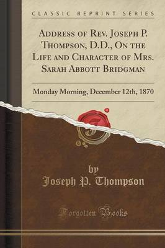 Address of REV. Joseph P. Thompson, D.D., on the Life and Character of Mrs. Sarah Abbott Bridgman: Monday Morning, December 12th, 1870 (Classic Reprint) (Paperback)