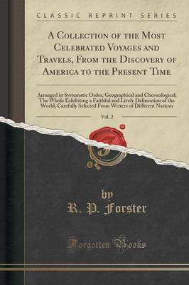 A Collection of the Most Celebrated Voyages and Travels, from the Discovery of America to the Present Time, Vol. 2: Arranged in Systematic Order, Geographical and Chronological; The Whole Exhibiting a Faithful and Lively Delineation of the World; Carefull (Paperback)