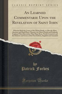 An Learned Commentarie Upon the Revelation of Saint Iohn: Wherein Both the Course of the Whole Books, as Also the More Abstruse and Hard Places Thereof, Are More Cleerly and Evidently Explaned Then Heretofore They Haue Bene, Newly Corrected, and the Defec (Paperback)