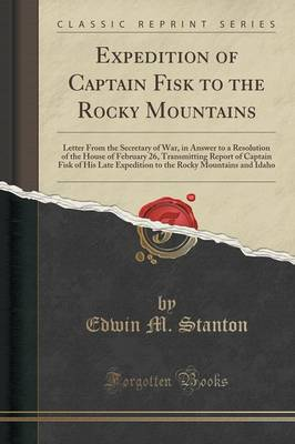 Expedition of Captain Fisk to the Rocky Mountains: Letter from the Secretary of War, in Answer to a Resolution of the House of February 26, Transmitting Report of Captain Fisk of His Late Expedition to the Rocky Mountains and Idaho (Classic Reprint) (Paperback)