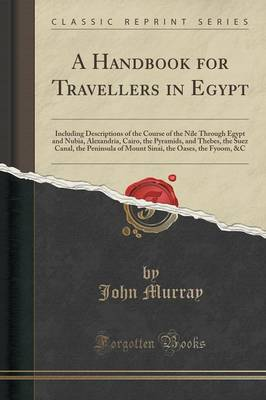 A Handbook for Travellers in Egypt: Including Descriptions of the Course of the Nile Through Egypt and Nubia, Alexandria, Cairo, the Pyramids, and Thebes, the Suez Canal, the Peninsula of Mount Sinai, the Oases, the Fyoom, &C (Classic Reprint) (Paperback)