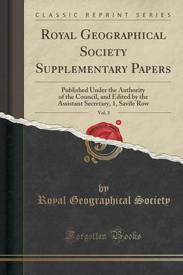 Royal Geographical Society Supplementary Papers, Vol. 3: Published Under the Authority of the Council, and Edited by the Assistant Secretary, 1, Savile Row (Classic Reprint) (Paperback)