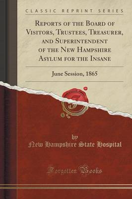 Reports of the Board of Visitors, Trustees, Treasurer, and Superintendent of the New Hampshire Asylum for the Insane: June Session, 1865 (Classic Reprint) (Paperback)