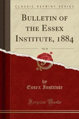 Bulletin of the Essex Institute, 1884, Vol. 16 (Classic Reprint) (Paperback)