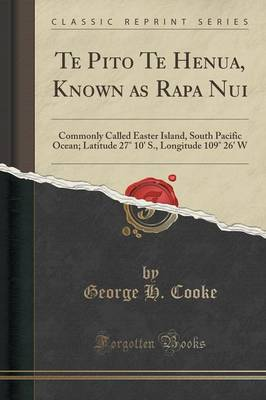 Te Pito Te Henua, Known as Rapa Nui: Commonly Called Easter Island, South Pacific Ocean; Latitude 27 10' S., Longitude 109 26' W (Classic Reprint) (Paperback)
