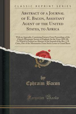 Abstract of a Journal of E. Bacon, Assistant Agent of the United States, to Africa: With an Appendix, Containing Extracts from Proceedings of the Church Missionary Society in England, for the Years 1819-20; To Which Is Prefixed an Abstract of the Journal (Paperback)
