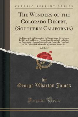 The Wonders of the Colorado Desert, (Southern California), Vol. 2 of 2: Its Rivers and Its Mountains, Its Canyons and Its Springs, Its Life and Its History, Pictured and Described; Including an Account of a Recent Journey Made Down the Overflow of the Col (Paperback)