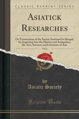 Asiatick Researches, Vol. 6: Or Transactions of the Society Instituted in Bengal, for Inquiring Into the History and Antiquities, the Arts, Sciences and Literature of Asia (Classic Reprint) (Paperback)