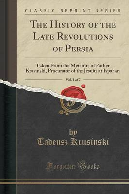 The History of the Late Revolutions of Persia, Vol. 1 of 2: Taken from the Memoirs of Father Krusinski, Procurator of the Jesuits at Ispahan (Classic Reprint) (Paperback)
