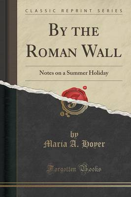 By the Roman Wall: Notes on a Summer Holiday (Classic Reprint) (Paperback)